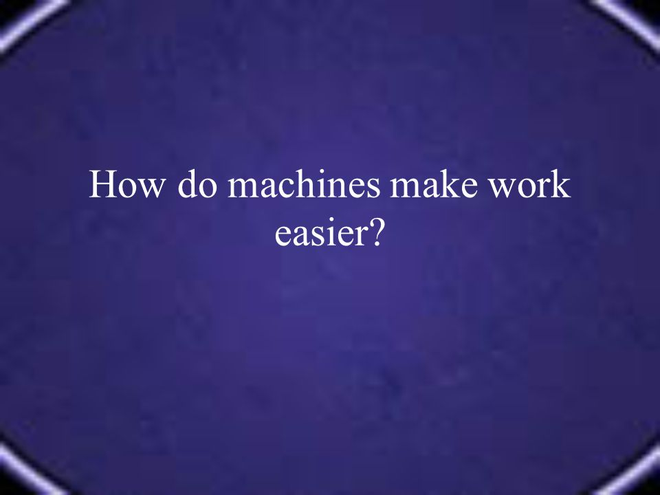 How do machines make work easier?