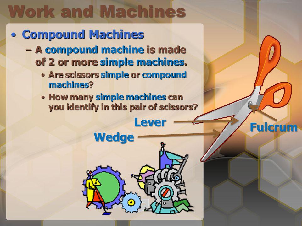 Work and Machines Compound MachinesCompound Machines –A compound machine is made of 2 or more simple machines.
