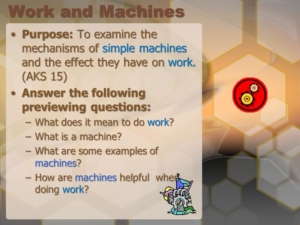 Work and Machines Purpose: To examine the mechanisms of simple machines and the effect they have on work. (AKS 15)Purpose: To examine the mechanisms o