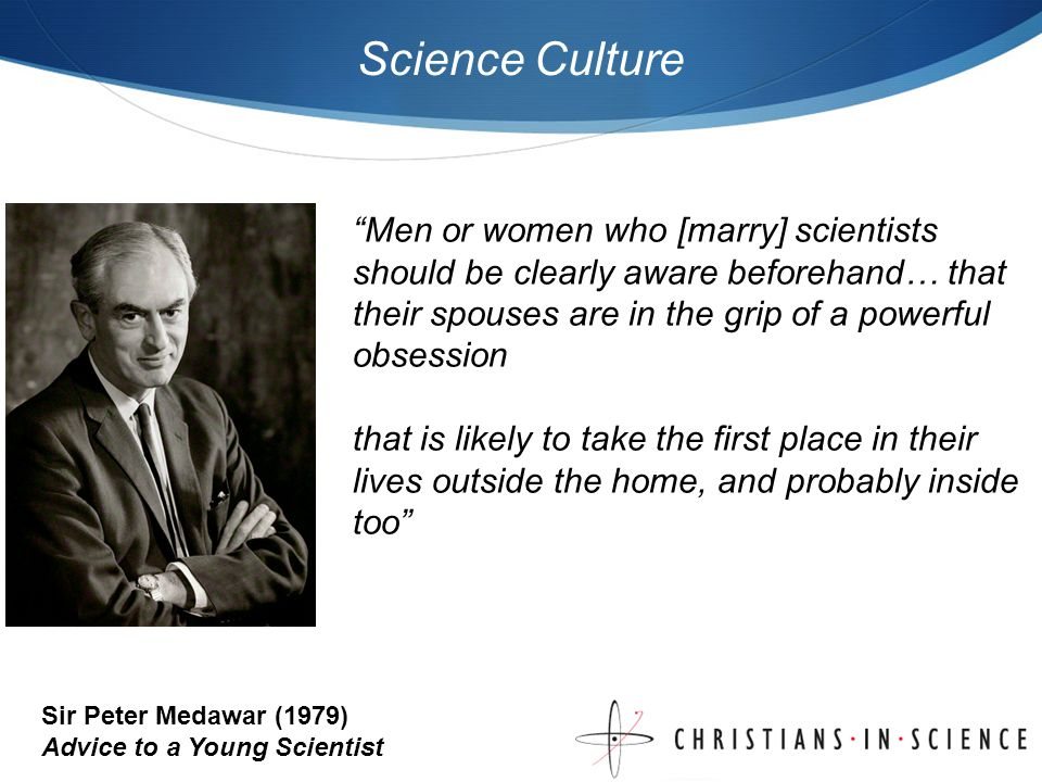 Science Culture Men or women who [marry] scientists should be clearly aware beforehand… that their spouses are in the grip of a powerful obsession that is likely to take the first place in their lives outside the home, and probably inside too Sir Peter Medawar (1979) Advice to a Young Scientist
