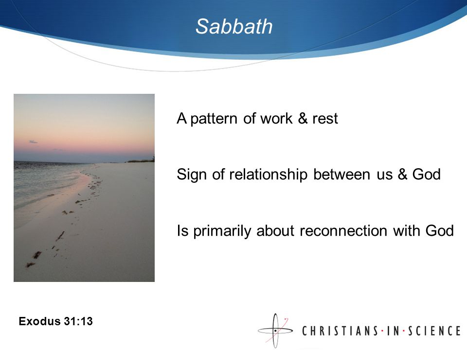 Sabbath A pattern of work & rest Sign of relationship between us & God Is primarily about reconnection with God Exodus 31:13