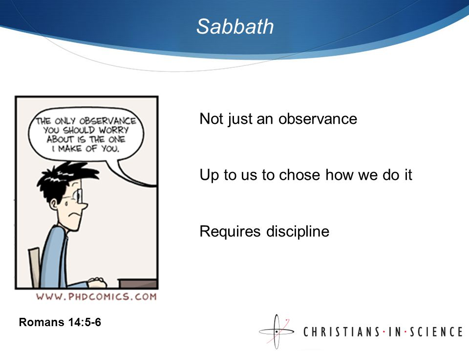 Sabbath Not just an observance Up to us to chose how we do it Requires discipline Romans 14:5-6