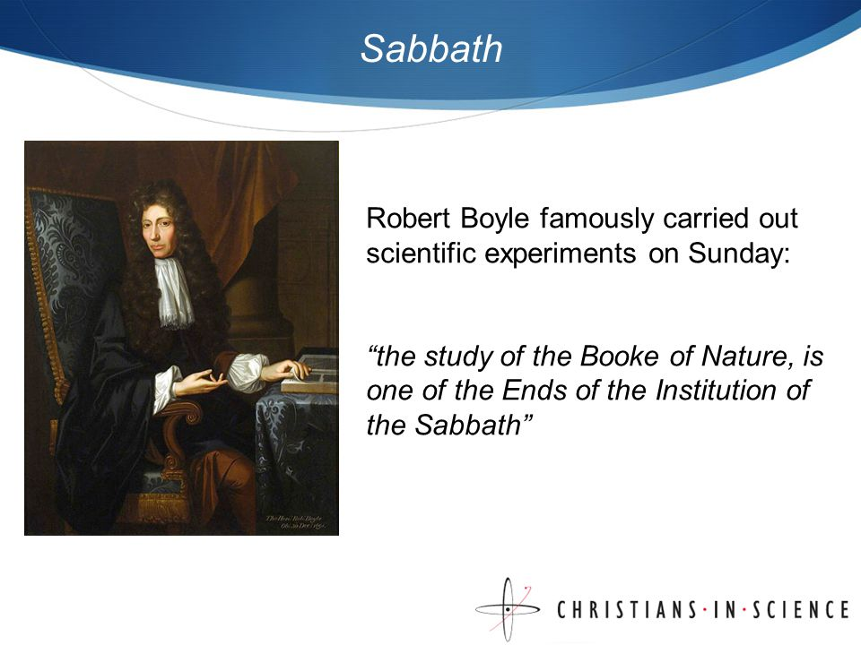 Sabbath Robert Boyle famously carried out scientific experiments on Sunday: the study of the Booke of Nature, is one of the Ends of the Institution of the Sabbath