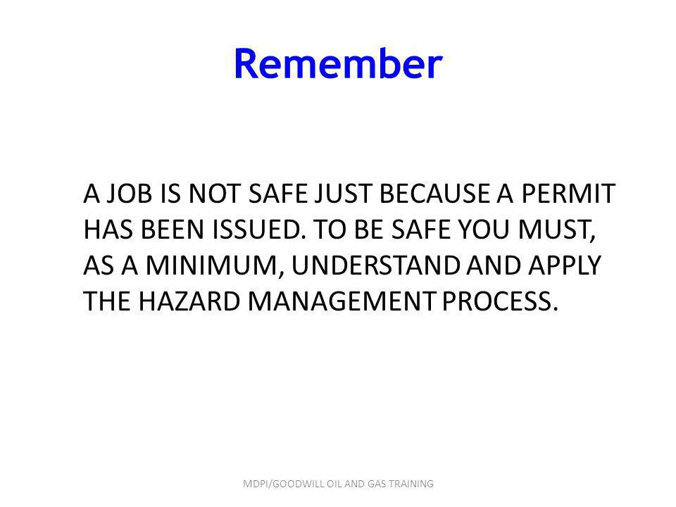 Remember A JOB IS NOT SAFE JUST BECAUSE A PERMIT HAS BEEN ISSUED. TO BE SAFE YOU MUST, AS A MINIMUM, UNDERSTAND AND APPLY THE HAZARD MANAGEMENT PROCES