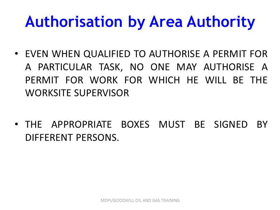 Authorisation by Area Authority EVEN WHEN QUALIFIED TO AUTHORISE A PERMIT FOR A PARTICULAR TASK, NO ONE MAY AUTHORISE A PERMIT FOR WORK FOR WHICH HE W