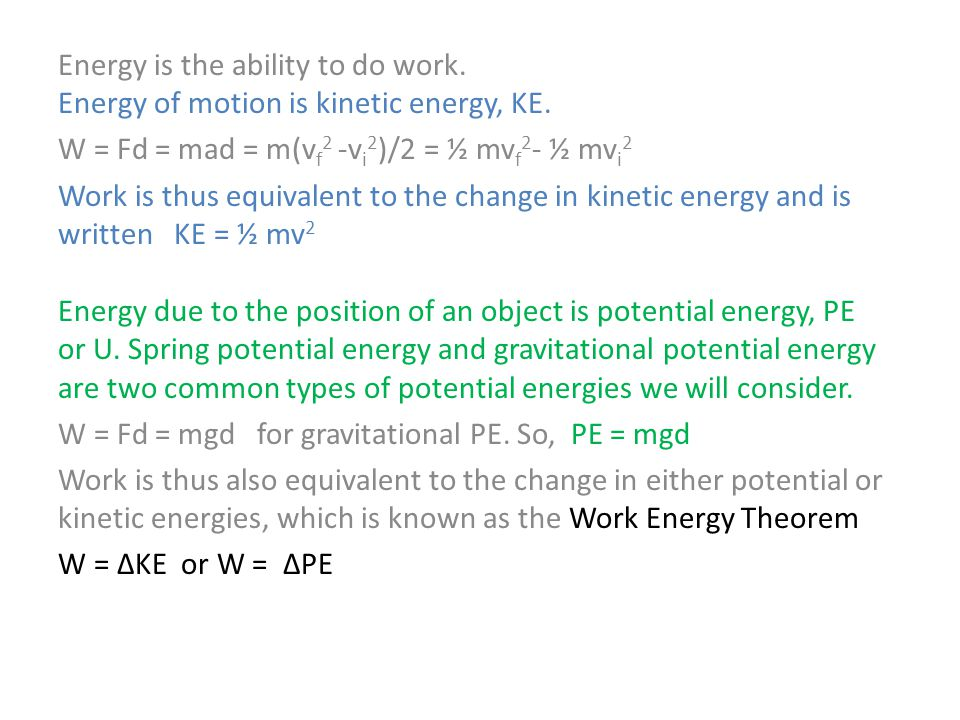 Energy is the ability to do work. Energy of motion is kinetic energy, KE. W = Fd = mad = m(v f 2 -v i 2 )/2 = ½ mv f 2 - ½ mv i 2 Work is thus equival