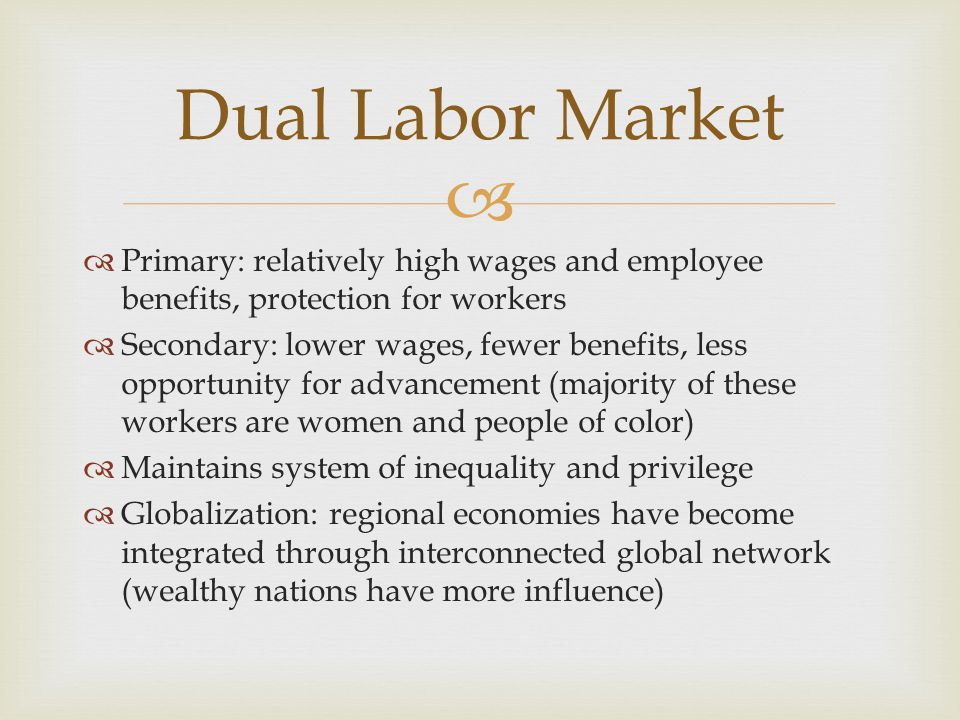 Primary: relatively high wages and employee benefits, protection for workers Secondary: lower wages, fewer benefits, less opportunity for advancement (majority of these workers are women and people of color) Maintains system of inequality and privilege Globalization: regional economies have become integrated through interconnected global network (wealthy nations have more influence) Dual Labor Market