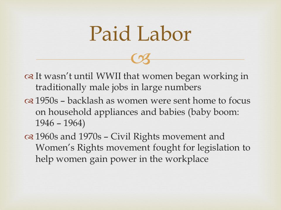 It wasnt until WWII that women began working in traditionally male jobs in large numbers 1950s – backlash as women were sent home to focus on household appliances and babies (baby boom: 1946 – 1964) 1960s and 1970s – Civil Rights movement and Womens Rights movement fought for legislation to help women gain power in the workplace Paid Labor