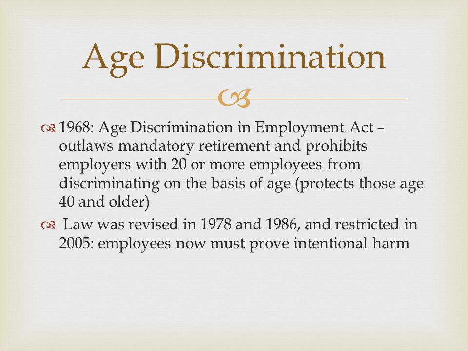 1968: Age Discrimination in Employment Act – outlaws mandatory retirement and prohibits employers with 20 or more employees from discriminating on the basis of age (protects those age 40 and older) Law was revised in 1978 and 1986, and restricted in 2005: employees now must prove intentional harm Age Discrimination