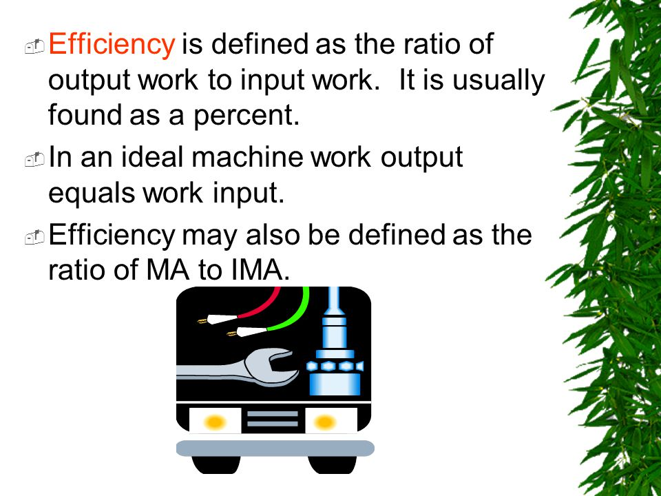 Efficiency is defined as the ratio of output work to input work. It is usually found as a percent. In an ideal machine work output equals work input.