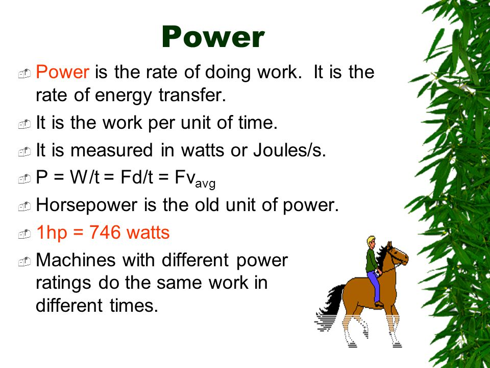 Power Power is the rate of doing work. It is the rate of energy transfer. It is the work per unit of time. It is measured in watts or Joules/s. P = W/