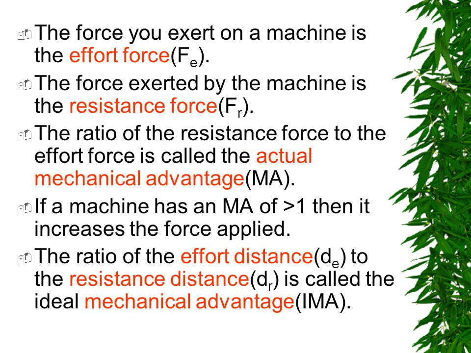 The force you exert on a machine is the effort force(F e ). The force exerted by the machine is the resistance force(F r ). The ratio of the resistanc