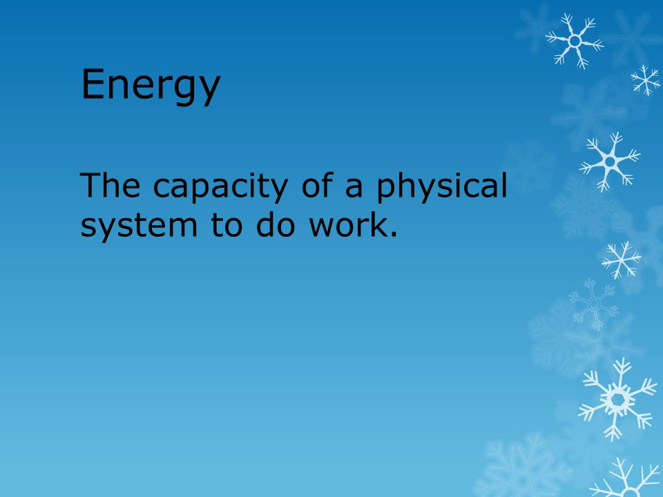 Energy The capacity of a physical system to do work.