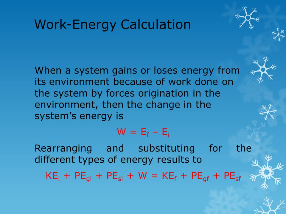 Work-Energy Calculation When a system gains or loses energy from its environment because of work done on the system by forces origination in the envir
