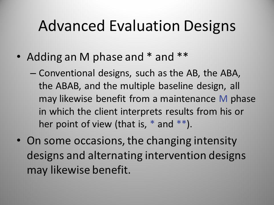 Advanced Evaluation Designs Some evaluation designs remove an intervention to see whether the target returns to a prior (undesired) state, as part of the process of investigating causality.
