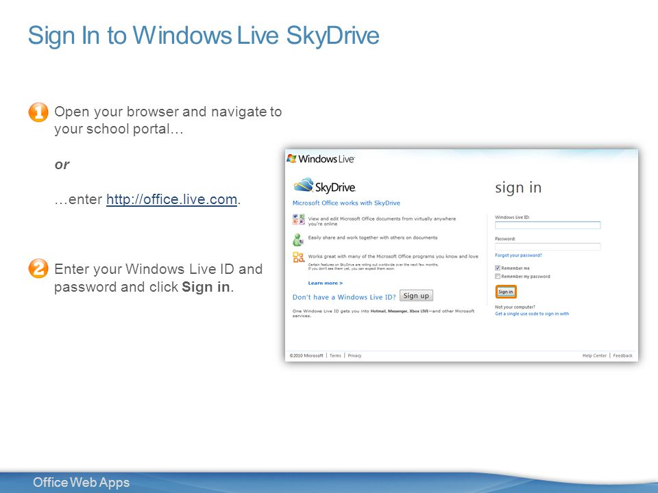 5 Office Web Apps Sign In to Windows Live SkyDrive Open your browser and navigate to your school portal… or …enter   Enter your Windows Live ID and password and click Sign in.