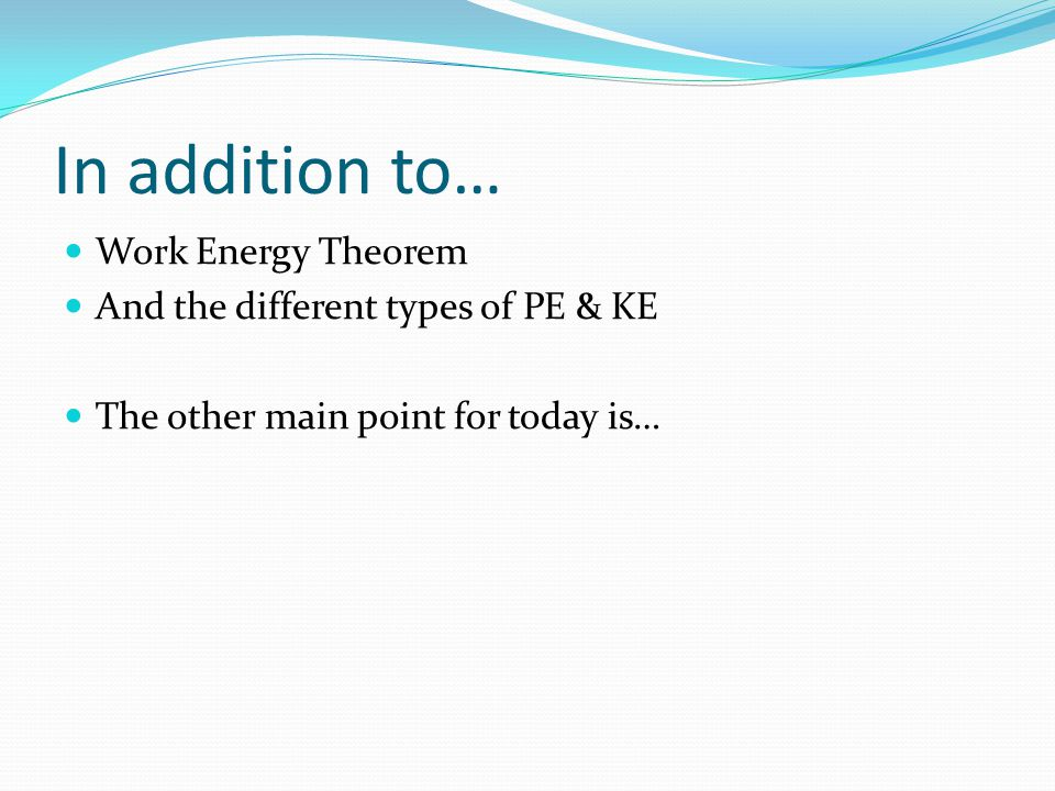 In addition to… Work Energy Theorem And the different types of PE & KE The other main point for today is…