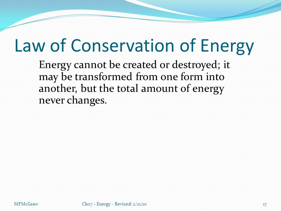 MFMcGrawCh07 - Energy - Revised: 2/21/1017 Law of Conservation of Energy Energy cannot be created or destroyed; it may be transformed from one form into another, but the total amount of energy never changes.