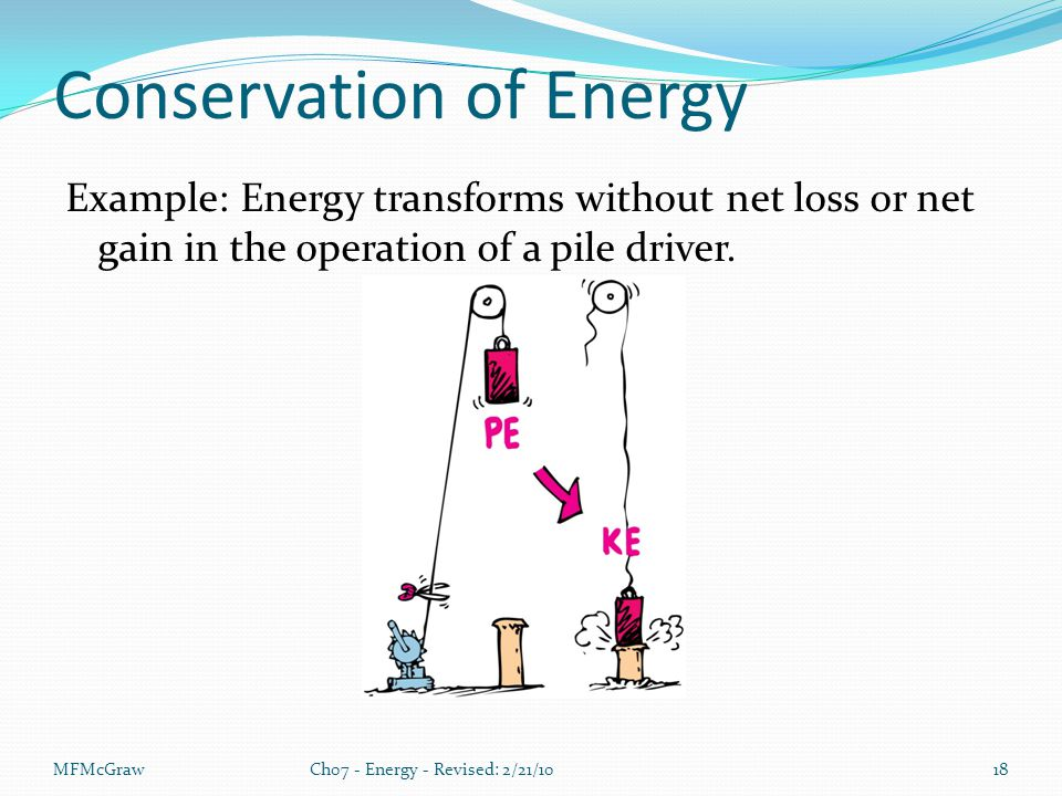 MFMcGrawCh07 - Energy - Revised: 2/21/1018 Conservation of Energy Example: Energy transforms without net loss or net gain in the operation of a pile driver.