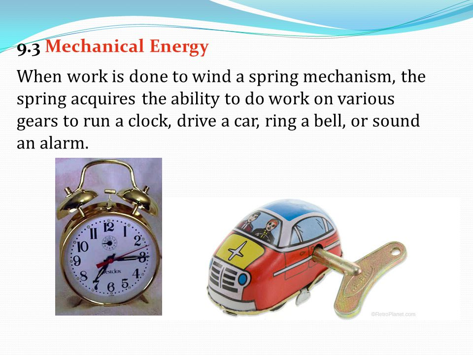When work is done to wind a spring mechanism, the spring acquires the ability to do work on various gears to run a clock, drive a car, ring a bell, or sound an alarm.