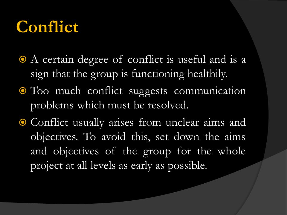 Conflict A certain degree of conflict is useful and is a sign that the group is functioning healthily.