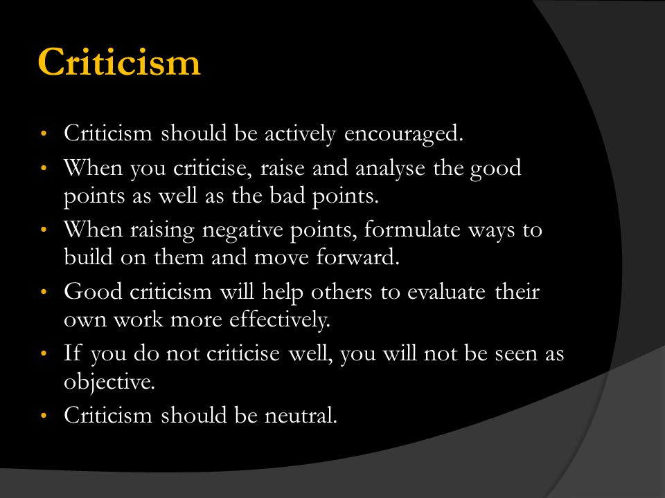 Criticism Criticism should be actively encouraged.