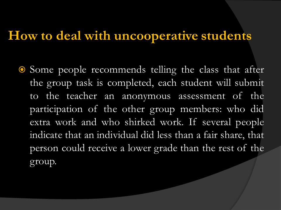 How to deal with uncooperative students Some people recommends telling the class that after the group task is completed, each student will submit to the teacher an anonymous assessment of the participation of the other group members: who did extra work and who shirked work.