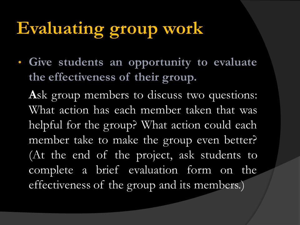 Evaluating group work Give students an opportunity to evaluate the effectiveness of their group.