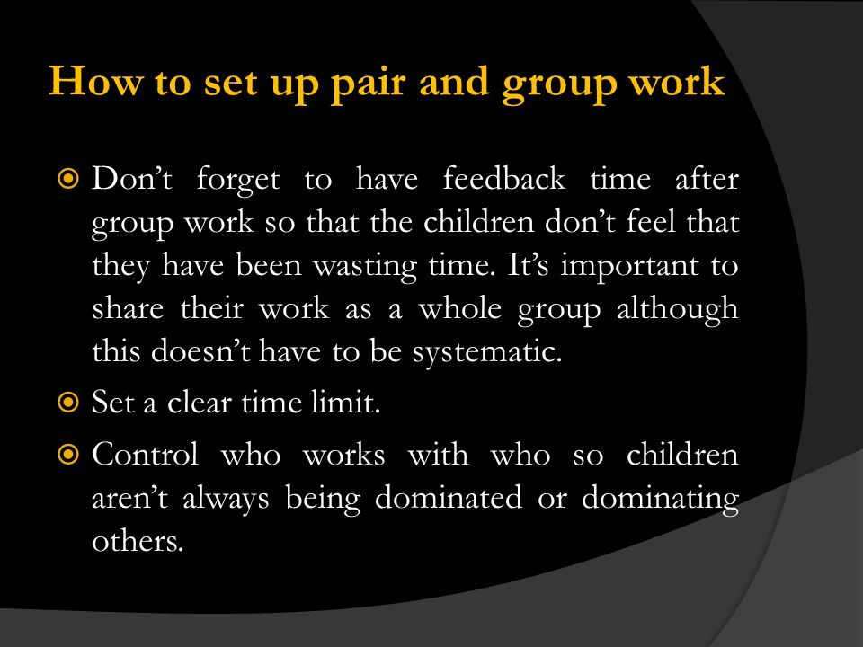 How to set up pair and group work Dont forget to have feedback time after group work so that the children dont feel that they have been wasting time.