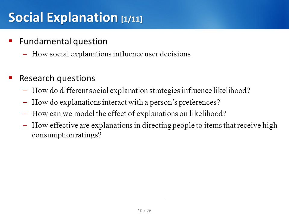 Social Explanation [1/11] Fundamental question – How social explanations influence user decisions Research questions – How do different social explana