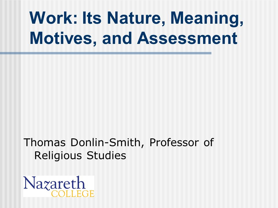 Work: Its Nature, Meaning, Motives, and Assessment Thomas Donlin-Smith, Professor of Religious Studies