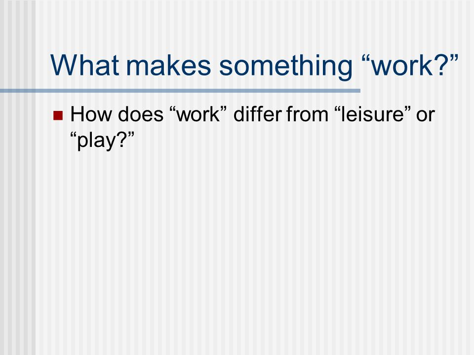 What makes something work? How does work differ from leisure or play?
