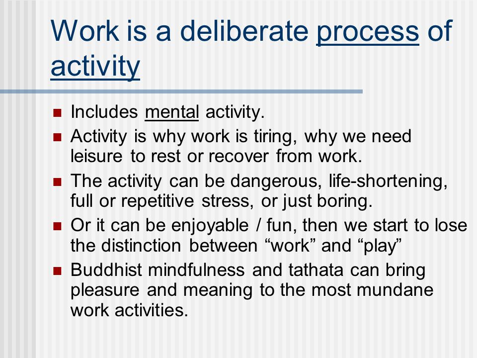 Work is a deliberate process of activity Includes mental activity.