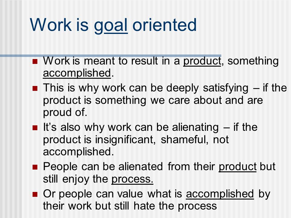 Work is goal oriented Work is meant to result in a product, something accomplished.