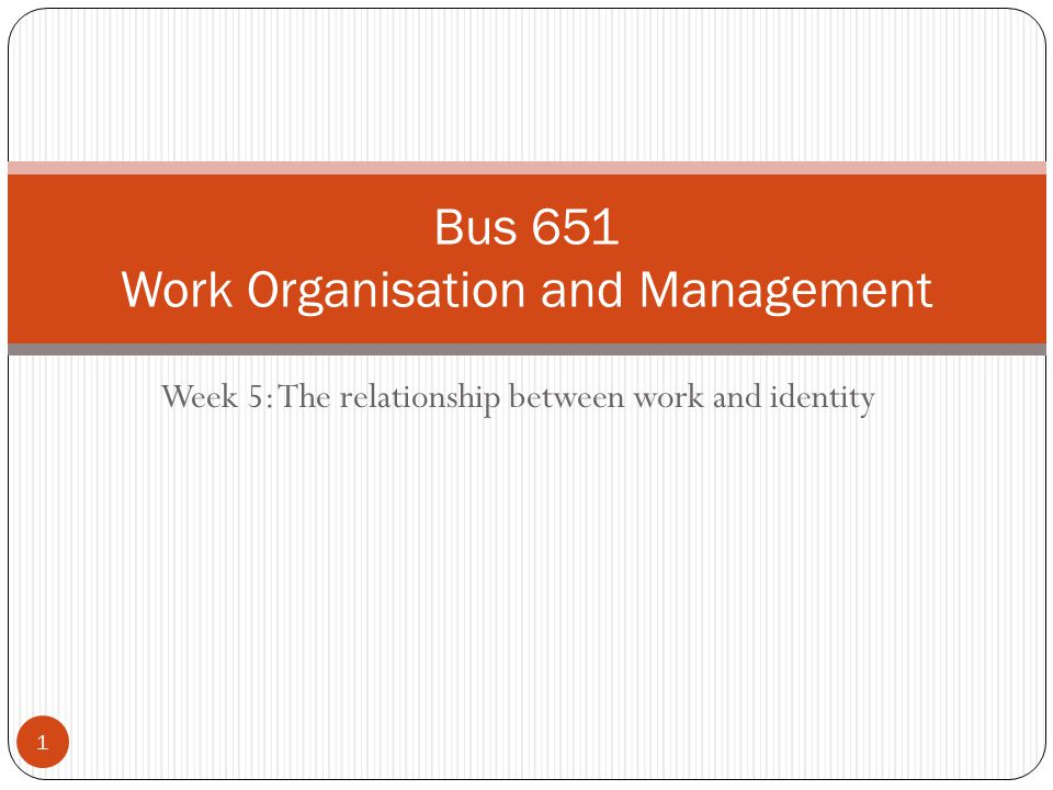 Week 5: The relationship between work and identity Bus 651 Work Organisation and Management 1