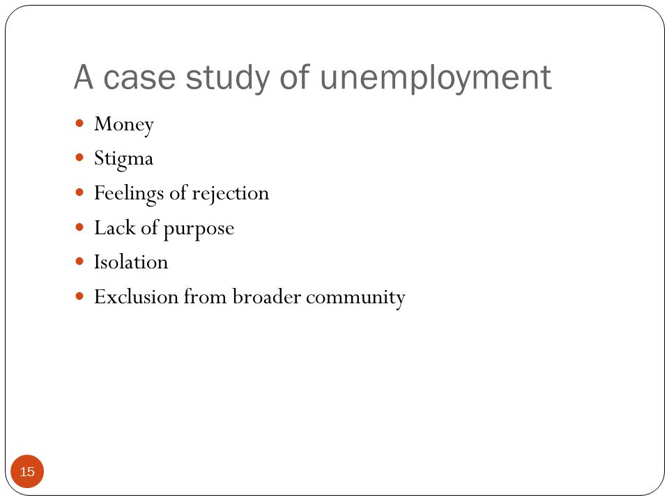 A case study of unemployment 15 Money Stigma Feelings of rejection Lack of purpose Isolation Exclusion from broader community