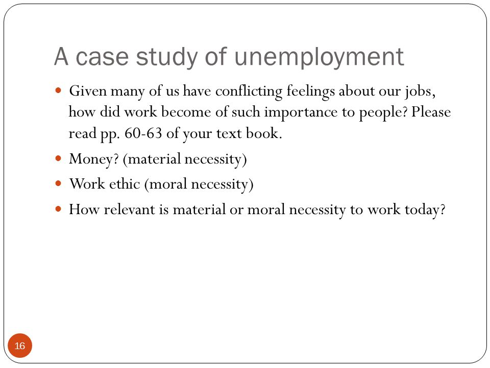 A case study of unemployment 16 Given many of us have conflicting feelings about our jobs, how did work become of such importance to people? Please re