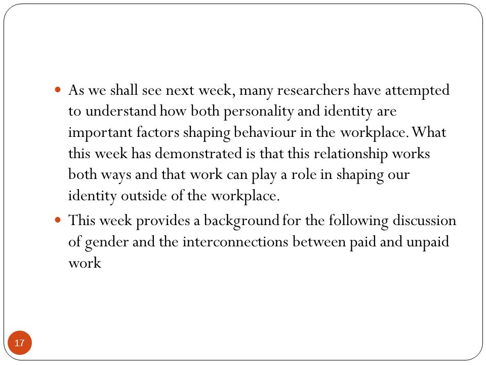 17 As we shall see next week, many researchers have attempted to understand how both personality and identity are important factors shaping behaviour in the workplace.