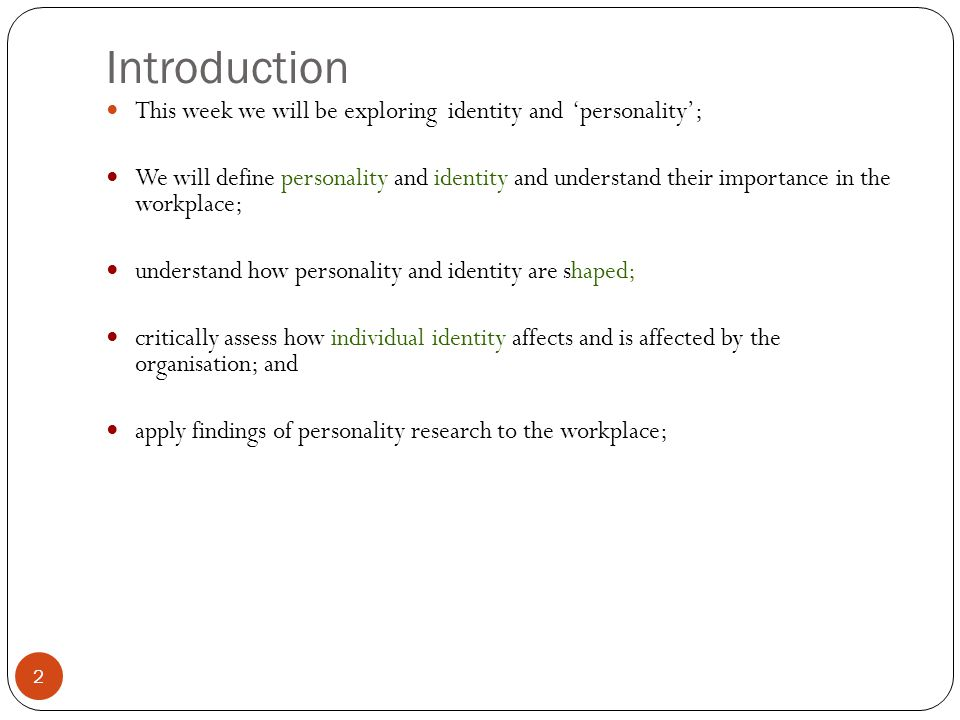 Introduction This week we will be exploring identity and personality; We will define personality and identity and understand their importance in the workplace; understand how personality and identity are shaped; critically assess how individual identity affects and is affected by the organisation; and apply findings of personality research to the workplace; 2