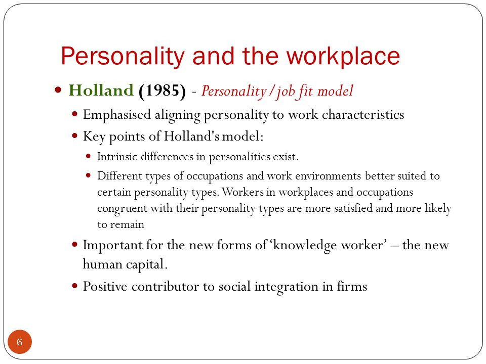 Personality and the workplace 6 Holland (1985) - Personality/job fit model Emphasised aligning personality to work characteristics Key points of Holla