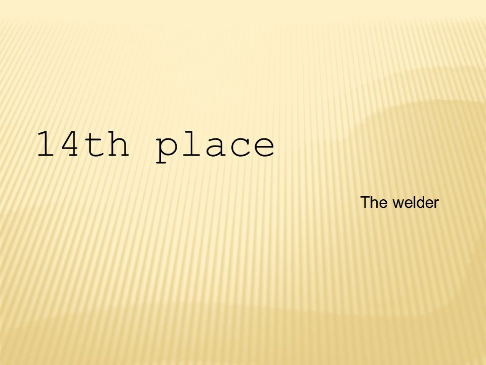 The welder 14th place
