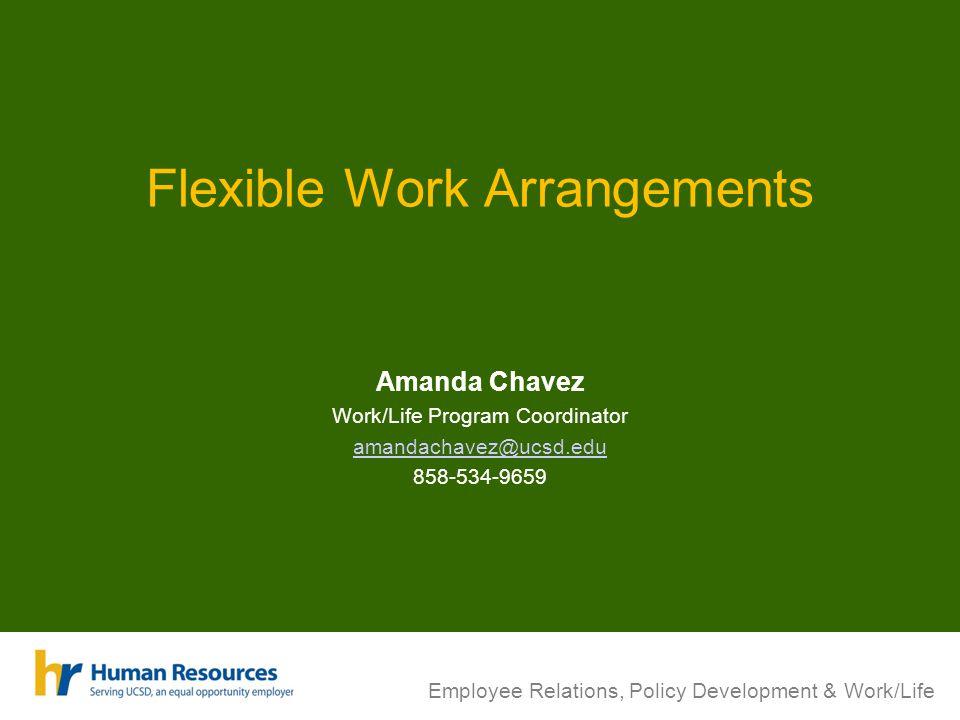 Flexible Work Arrangements Amanda Chavez Work/Life Program Coordinator amandachavez@ucsd.edu 858-534-9659 Employee Relations, Policy Development & Work/Life