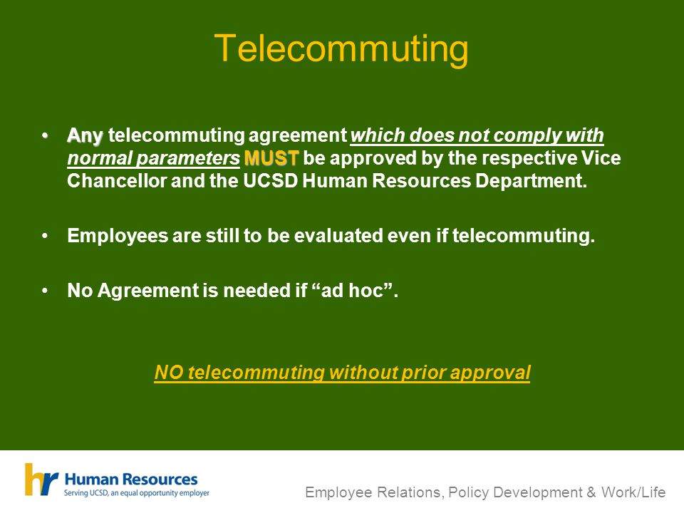 Telecommuting Any MUSTAny telecommuting agreement which does not comply with normal parameters MUST be approved by the respective Vice Chancellor and the UCSD Human Resources Department.