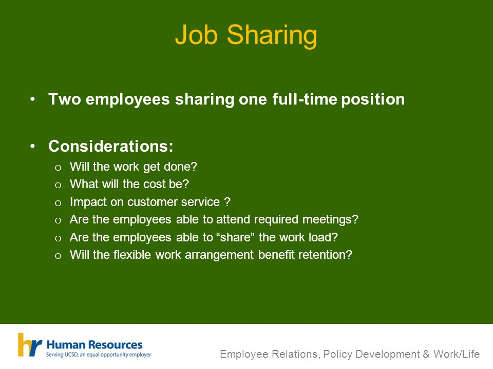 Job Sharing Two employees sharing one full-time position Considerations: o Will the work get done? o What will the cost be? o Impact on customer servi