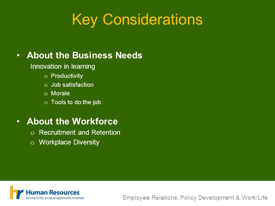 Employee Relations, Policy Development & Work/Life Key Considerations About the Business Needs Innovation in learning o Productivity o Job satisfactio