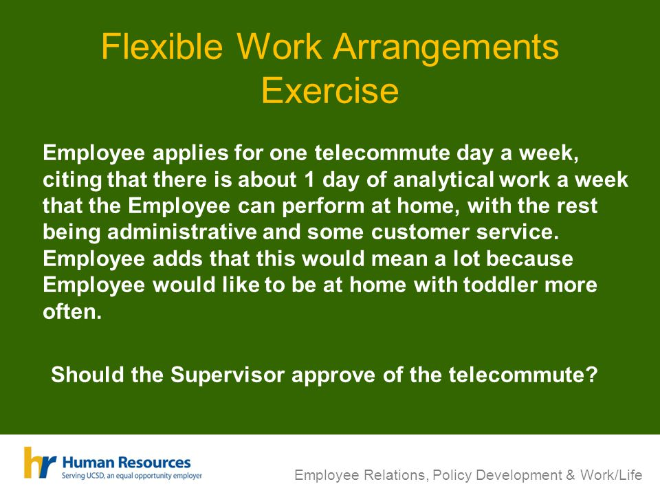 Flexible Work Arrangements Exercise Employee applies for one telecommute day a week, citing that there is about 1 day of analytical work a week that the Employee can perform at home, with the rest being administrative and some customer service.