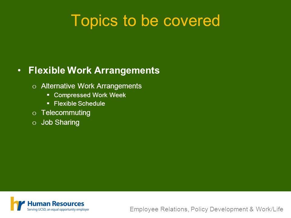 Topics to be covered Flexible Work Arrangements o Alternative Work Arrangements Compressed Work Week Flexible Schedule o Telecommuting o Job Sharing E