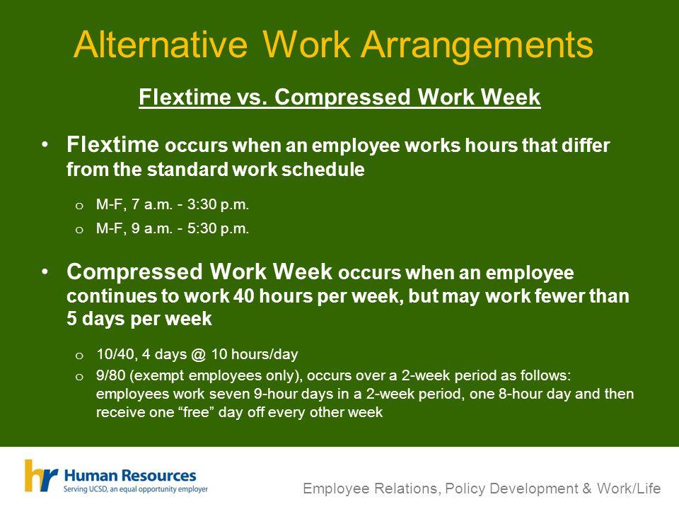 Alternative Work Arrangements Flextime vs. Compressed Work Week Flextime occurs when an employee works hours that differ from the standard work schedu