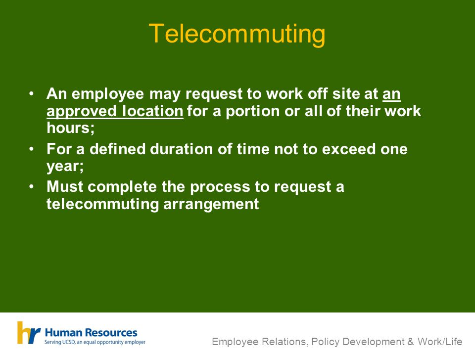 Telecommuting An employee may request to work off site at an approved location for a portion or all of their work hours; For a defined duration of time not to exceed one year; Must complete the process to request a telecommuting arrangement Employee Relations, Policy Development & Work/Life