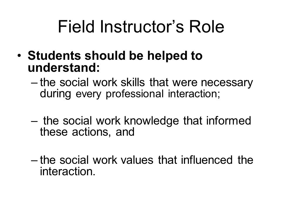 Integrating Theory and Practice Students need to understand how their field experiences are connected to social work practice by answering the following questions: –Where do these actions fit in the overall helping process.